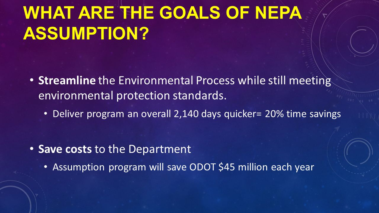 WHAT ARE THE GOALS OF NEPA ASSUMPTION? Streamline the Environmental Process while still meeting environmental protection standards. Deliver program an