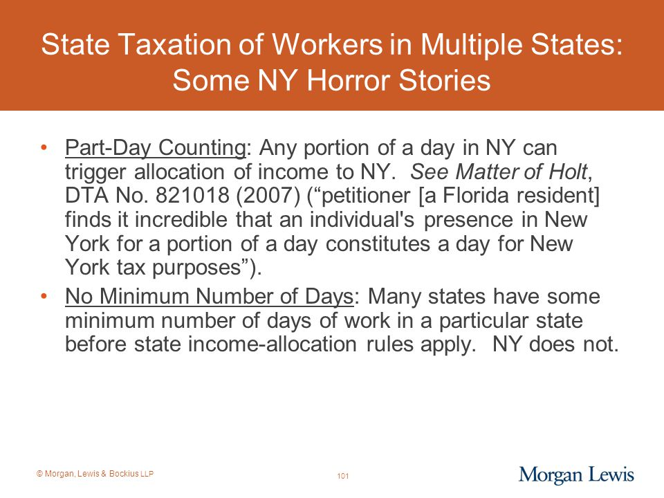 © Morgan, Lewis & Bockius LLP State Taxation of Workers in Multiple States: Some NY Horror Stories Part-Day Counting: Any portion of a day in NY can t