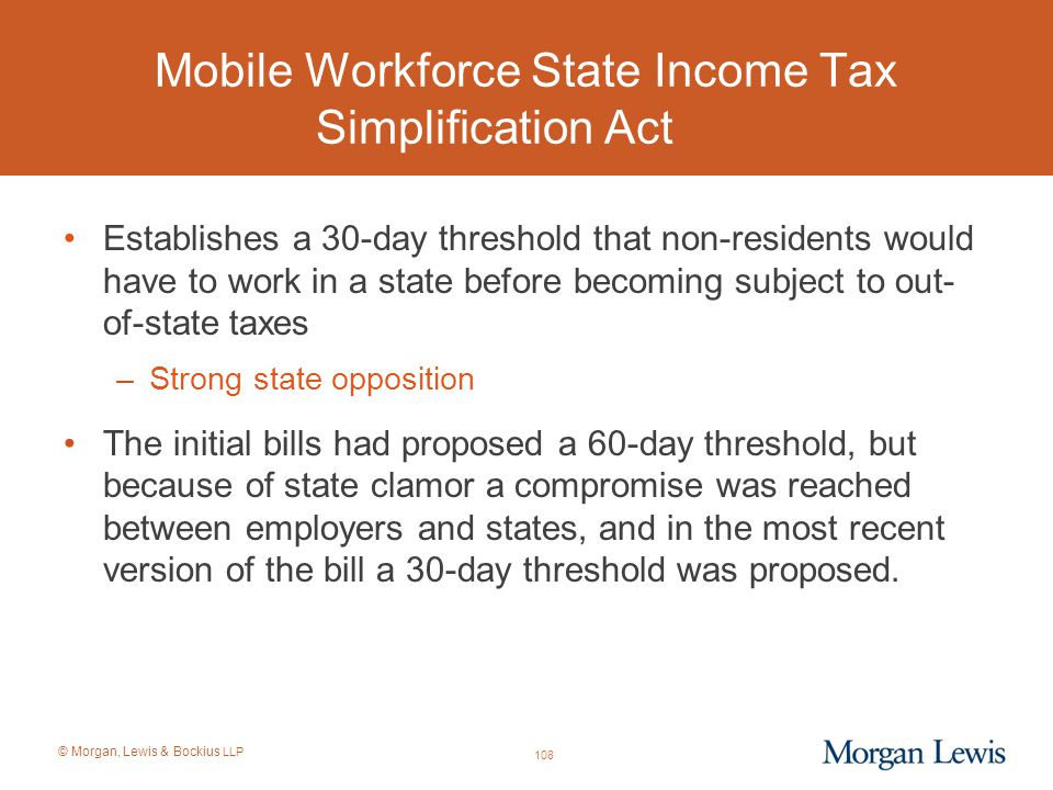 © Morgan, Lewis & Bockius LLP Mobile Workforce State Income Tax Simplification Act Establishes a 30-day threshold that non-residents would have to wor