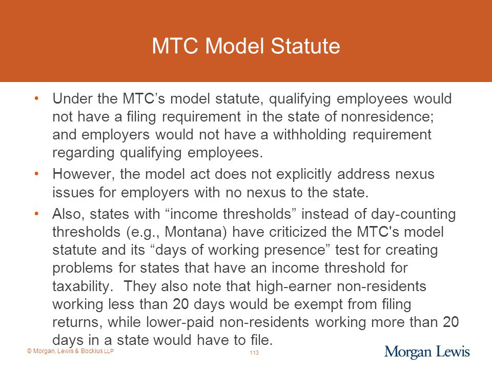© Morgan, Lewis & Bockius LLP MTC Model Statute Under the MTC's model statute, qualifying employees would not have a filing requirement in the state o
