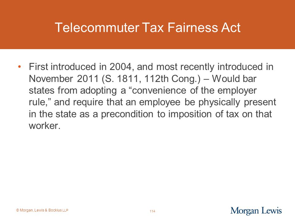 © Morgan, Lewis & Bockius LLP Telecommuter Tax Fairness Act First introduced in 2004, and most recently introduced in November 2011 (S. 1811, 112th Co