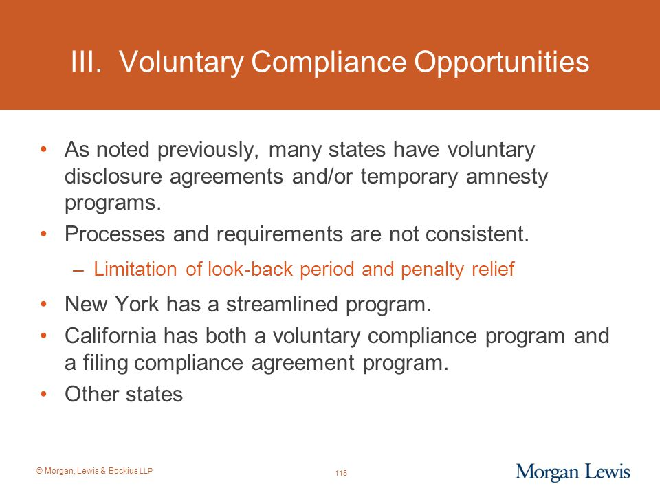 © Morgan, Lewis & Bockius LLP III. Voluntary Compliance Opportunities As noted previously, many states have voluntary disclosure agreements and/or tem