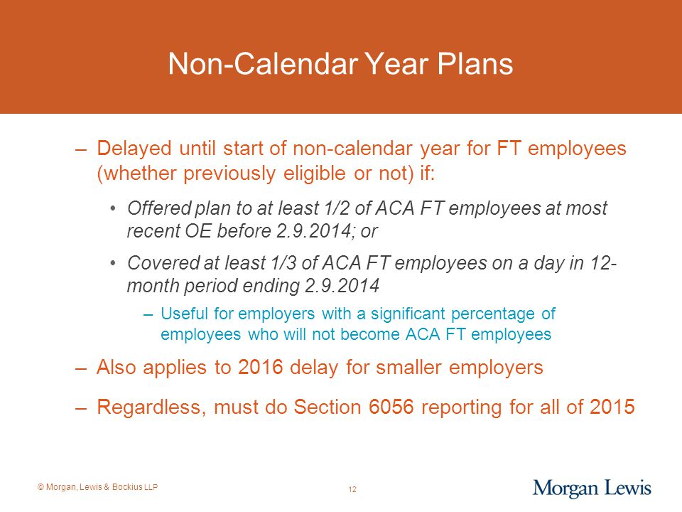 © Morgan, Lewis & Bockius LLP Non-Calendar Year Plans –Delayed until start of non-calendar year for FT employees (whether previously eligible or not)