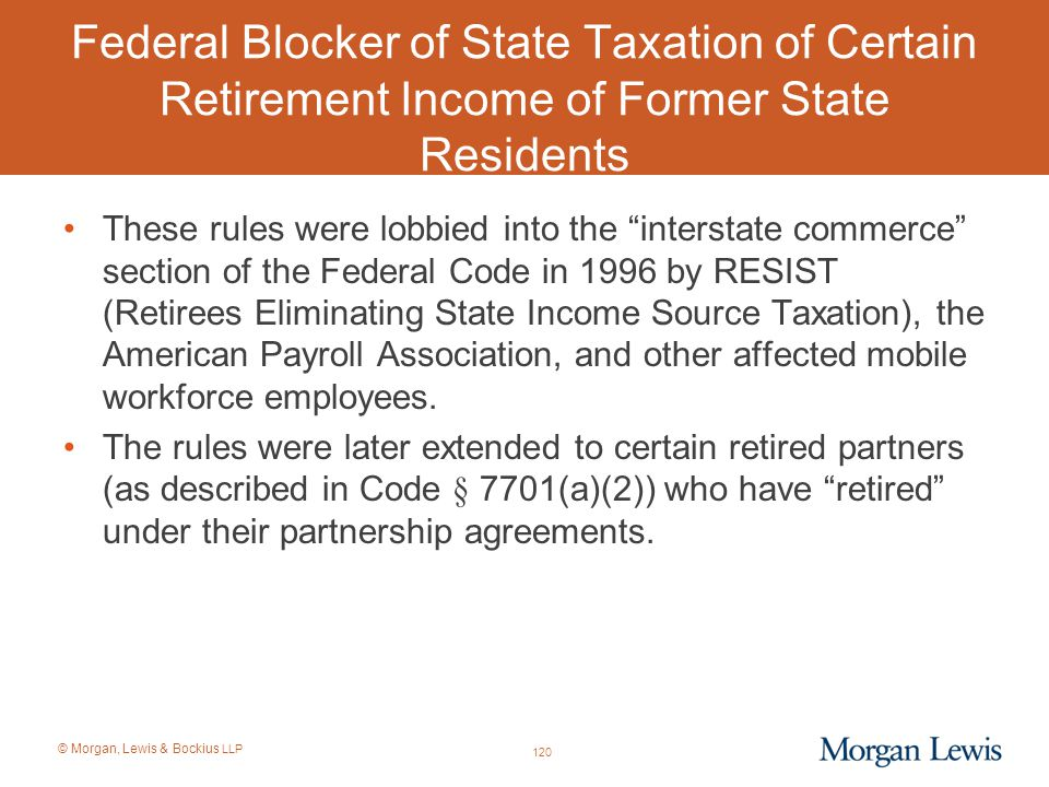 © Morgan, Lewis & Bockius LLP Federal Blocker of State Taxation of Certain Retirement Income of Former State Residents These rules were lobbied into t