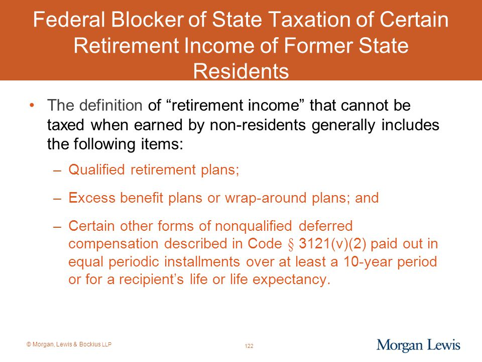 """© Morgan, Lewis & Bockius LLP Federal Blocker of State Taxation of Certain Retirement Income of Former State Residents The definition of """"retirement i"""