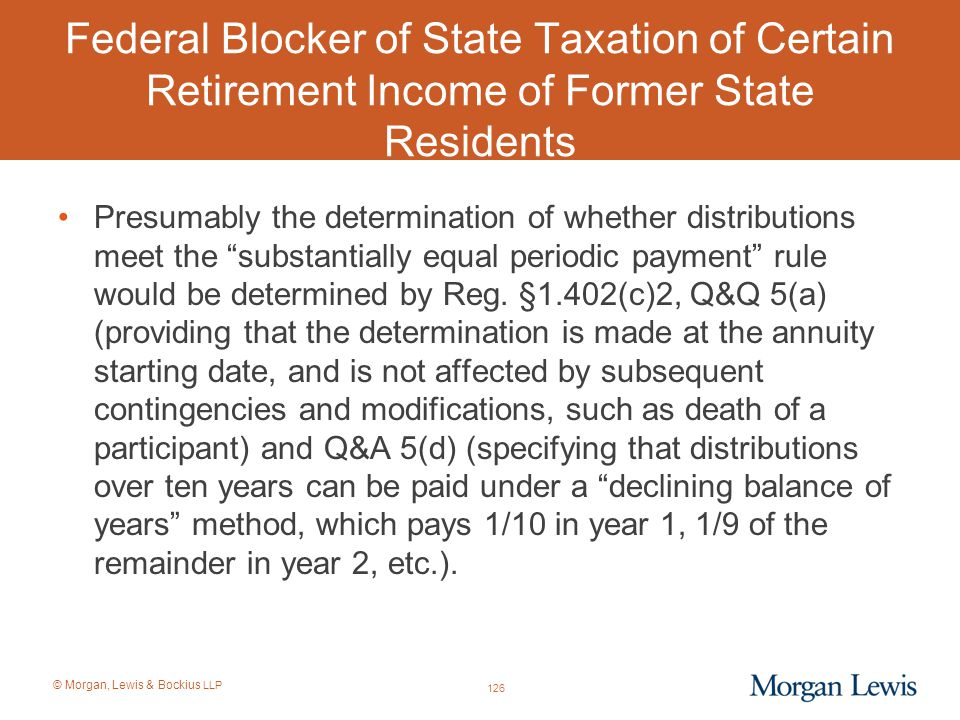 © Morgan, Lewis & Bockius LLP Federal Blocker of State Taxation of Certain Retirement Income of Former State Residents Presumably the determination of