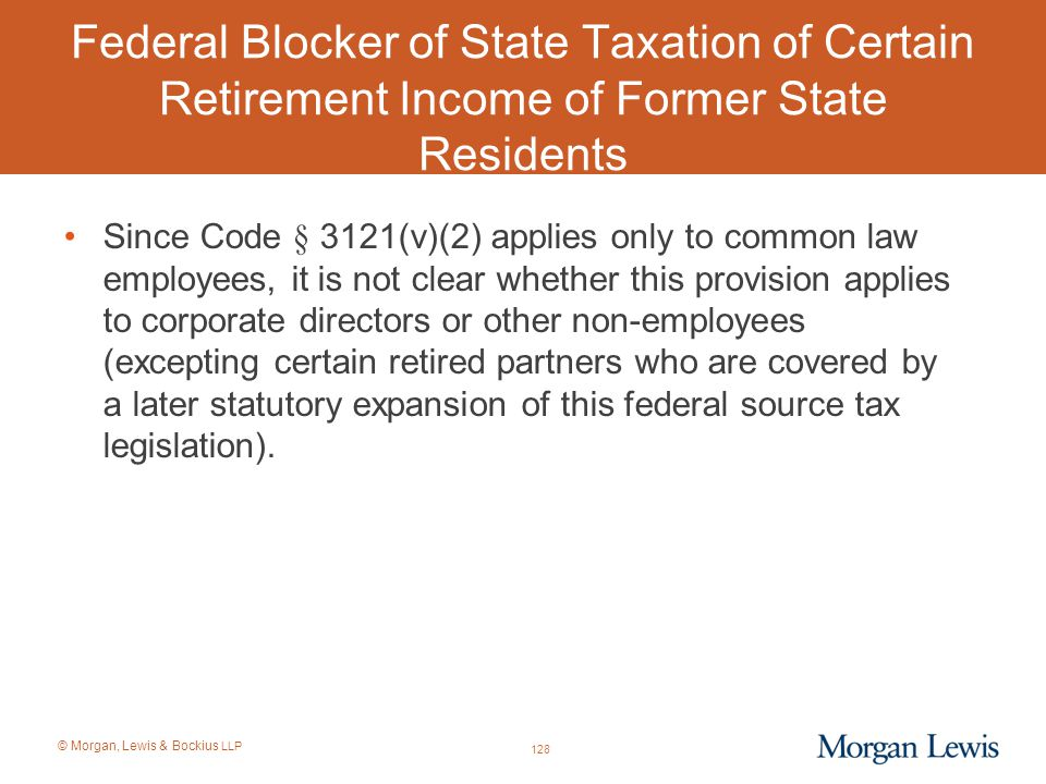 © Morgan, Lewis & Bockius LLP Federal Blocker of State Taxation of Certain Retirement Income of Former State Residents Since Code § 3121(v)(2) applies