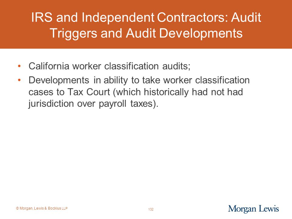 © Morgan, Lewis & Bockius LLP IRS and Independent Contractors: Audit Triggers and Audit Developments California worker classification audits; Developm