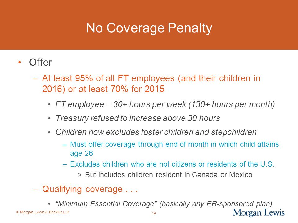 © Morgan, Lewis & Bockius LLP 14 No Coverage Penalty Offer –At least 95% of all FT employees (and their children in 2016) or at least 70% for 2015 FT