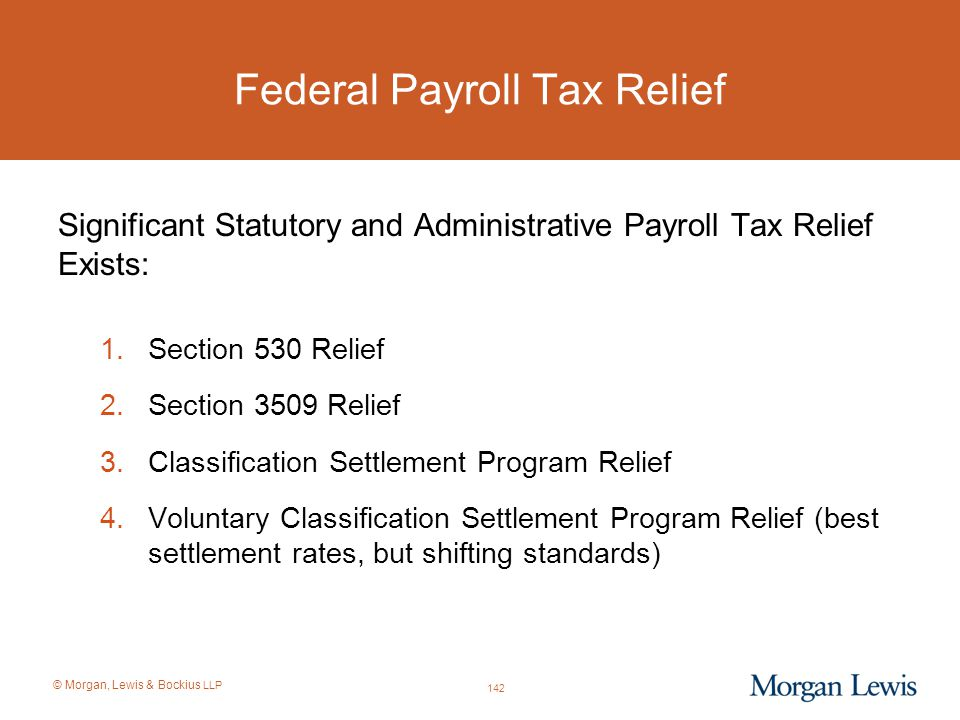 © Morgan, Lewis & Bockius LLP Federal Payroll Tax Relief Significant Statutory and Administrative Payroll Tax Relief Exists: 1.Section 530 Relief 2.Se