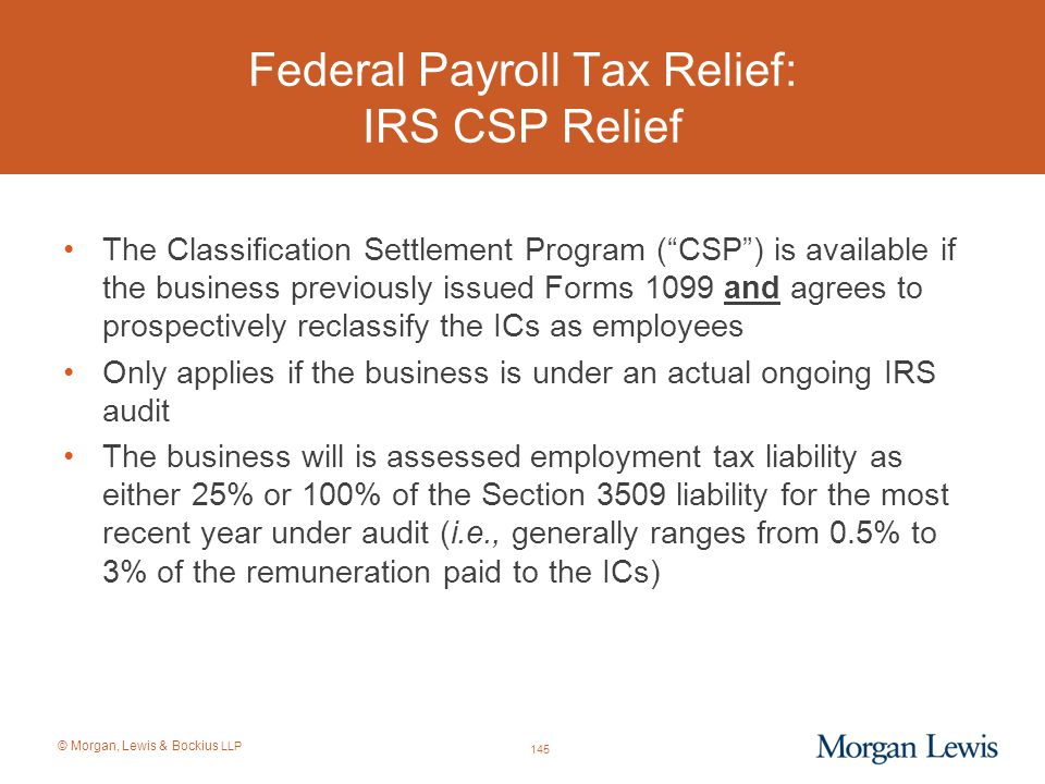 """© Morgan, Lewis & Bockius LLP Federal Payroll Tax Relief: IRS CSP Relief The Classification Settlement Program (""""CSP"""") is available if the business pr"""