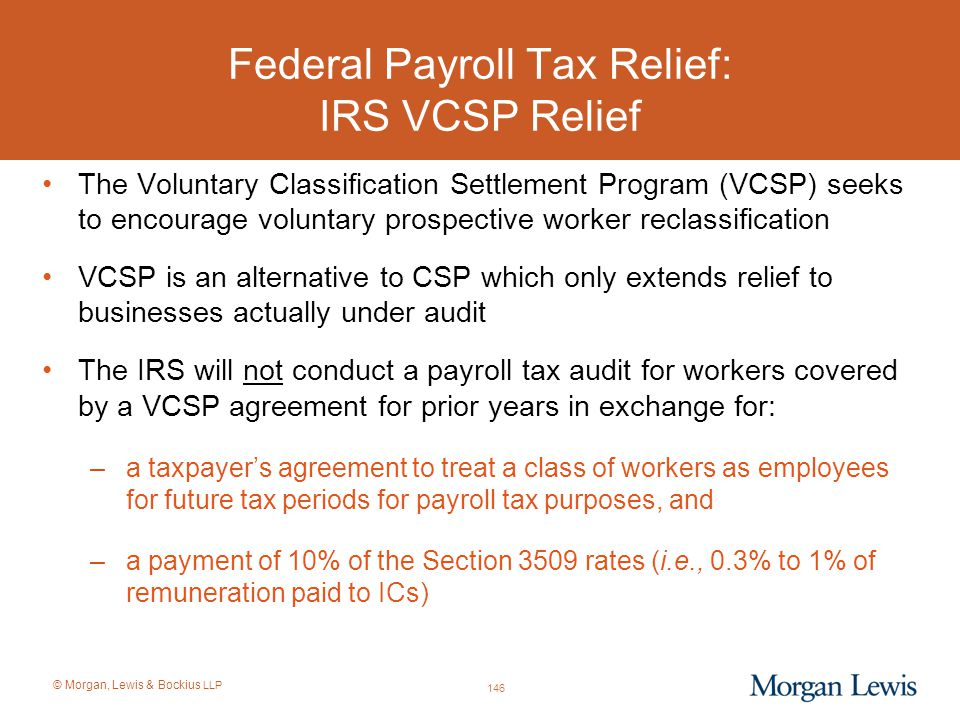 © Morgan, Lewis & Bockius LLP Federal Payroll Tax Relief: IRS VCSP Relief The Voluntary Classification Settlement Program (VCSP) seeks to encourage vo