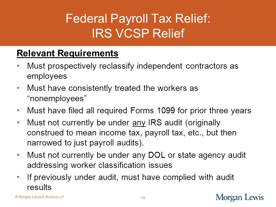 © Morgan, Lewis & Bockius LLP Federal Payroll Tax Relief: IRS VCSP Relief Relevant Requirements Must prospectively reclassify independent contractors