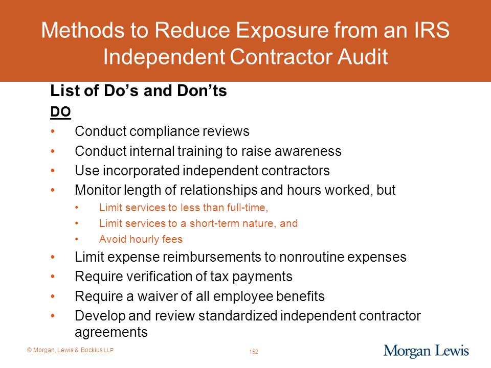 © Morgan, Lewis & Bockius LLP Methods to Reduce Exposure from an IRS Independent Contractor Audit List of Do's and Don'ts DO Conduct compliance review