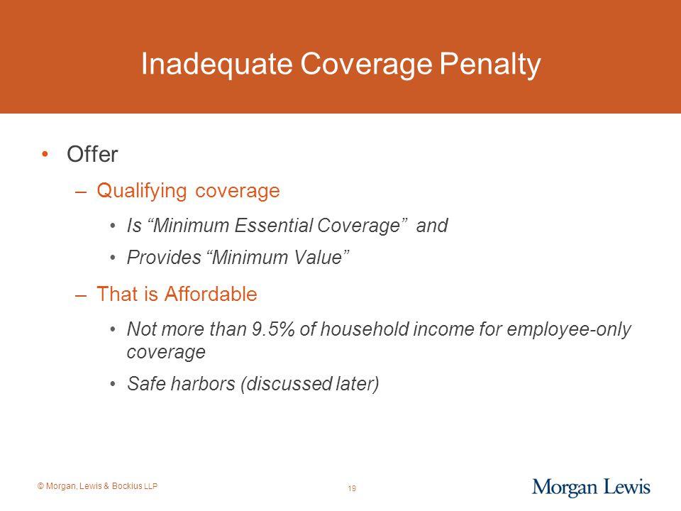 "© Morgan, Lewis & Bockius LLP 19 Inadequate Coverage Penalty Offer –Qualifying coverage Is ""Minimum Essential Coverage"" and Provides ""Minimum Value"" –"