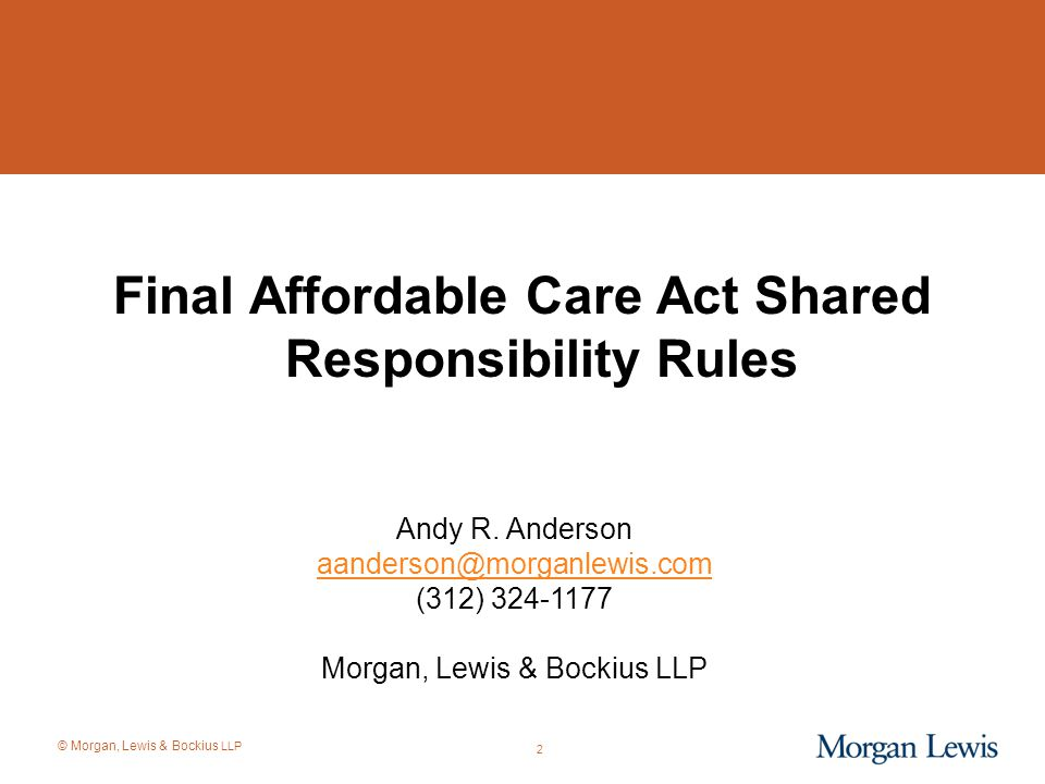 © Morgan, Lewis & Bockius LLP 3 Final Shared Responsibility Rules Released 2.10.2014 –Prior day (2.9.2014) was a key date in numerous transition rules –Finalizes proposed rules from late 2012 Key concepts: –Very similar in scope and content to proposed rules Retains and expands proposed transition rules Retains and expands full-time employee determinations Retains and clarifies affordability safe harbors
