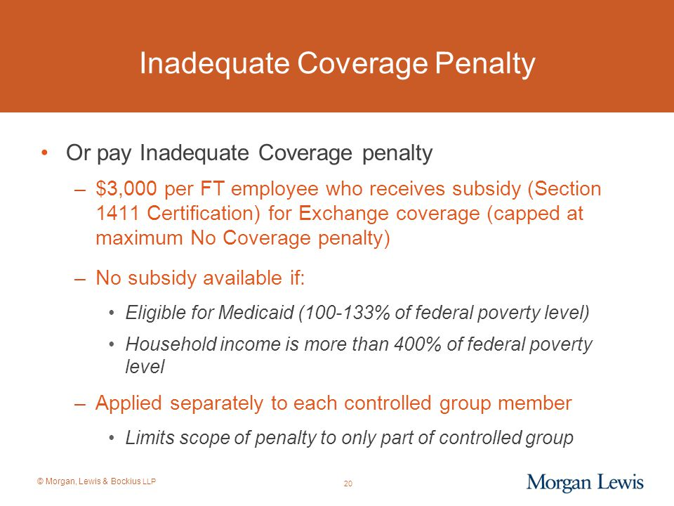 © Morgan, Lewis & Bockius LLP 20 Inadequate Coverage Penalty Or pay Inadequate Coverage penalty –$3,000 per FT employee who receives subsidy (Section