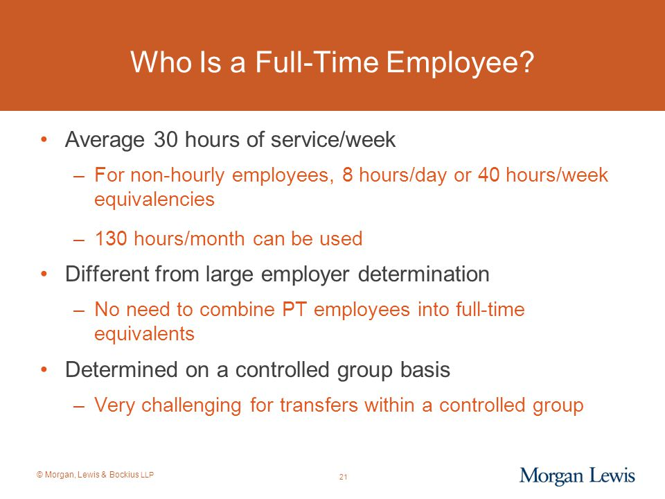 © Morgan, Lewis & Bockius LLP Who Is a Full-Time Employee? Average 30 hours of service/week –For non-hourly employees, 8 hours/day or 40 hours/week eq