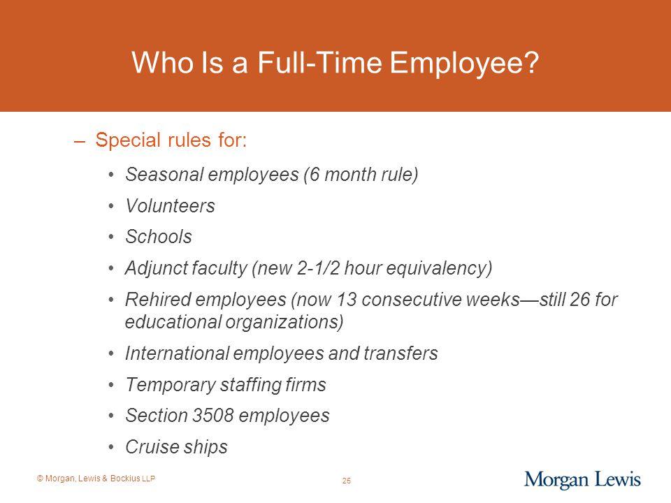 © Morgan, Lewis & Bockius LLP Who Is a Full-Time Employee? –Special rules for: Seasonal employees (6 month rule) Volunteers Schools Adjunct faculty (n