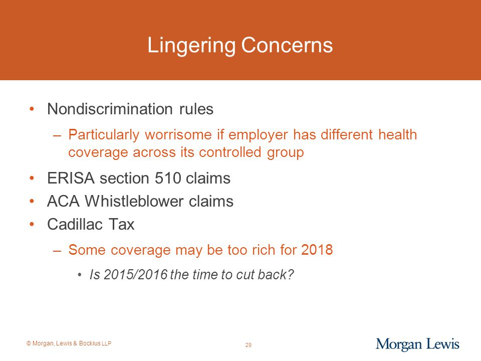 © Morgan, Lewis & Bockius LLP Lingering Concerns Nondiscrimination rules –Particularly worrisome if employer has different health coverage across its