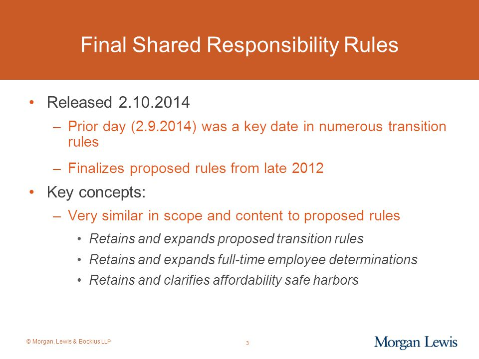 © Morgan, Lewis & Bockius LLP 3 Final Shared Responsibility Rules Released 2.10.2014 –Prior day (2.9.2014) was a key date in numerous transition rules