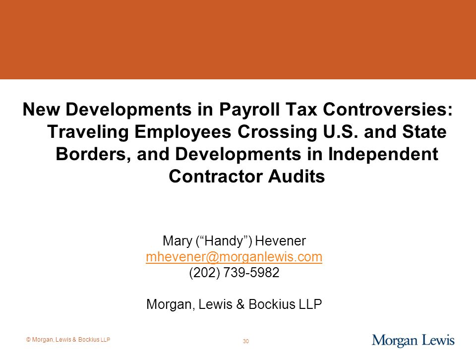 © Morgan, Lewis & Bockius LLP New Developments in Payroll Tax Controversies: Traveling Employees Crossing U.S. and State Borders, and Developments in