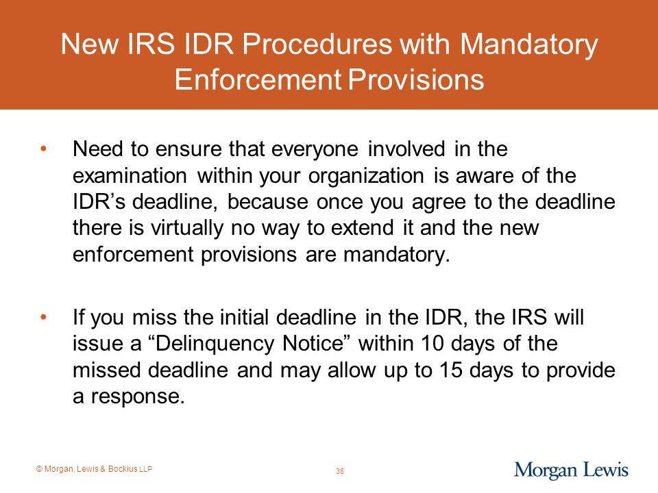 © Morgan, Lewis & Bockius LLP New IRS IDR Procedures with Mandatory Enforcement Provisions Need to ensure that everyone involved in the examination wi