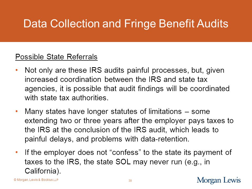 © Morgan, Lewis & Bockius LLP Data Collection and Fringe Benefit Audits Possible State Referrals Not only are these IRS audits painful processes, but,
