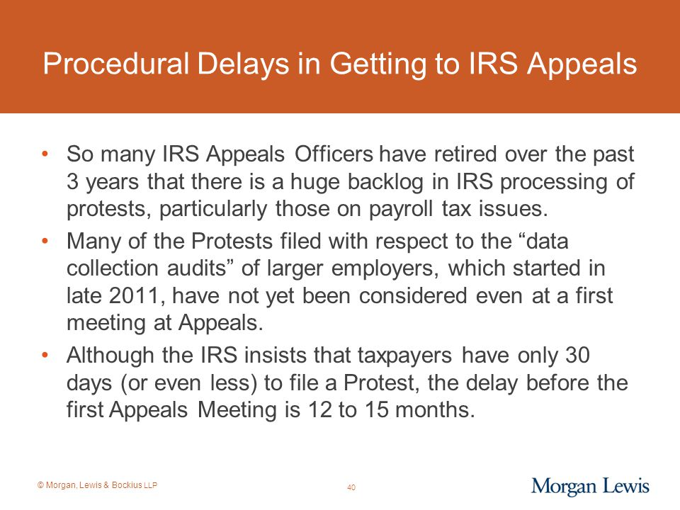 © Morgan, Lewis & Bockius LLP Procedural Delays in Getting to IRS Appeals So many IRS Appeals Officers have retired over the past 3 years that there i