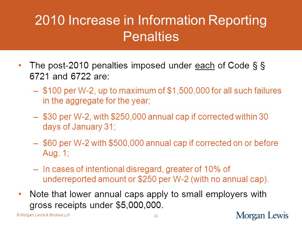 © Morgan, Lewis & Bockius LLP 2010 Increase in Information Reporting Penalties The post-2010 penalties imposed under each of Code § § 6721 and 6722 ar