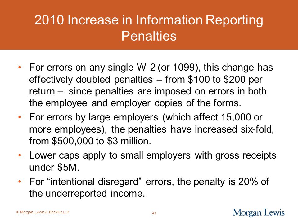 © Morgan, Lewis & Bockius LLP 2010 Increase in Information Reporting Penalties For errors on any single W-2 (or 1099), this change has effectively dou