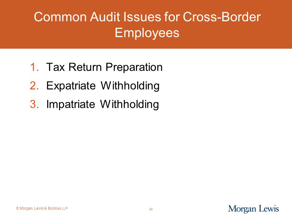 © Morgan, Lewis & Bockius LLP Common Audit Issues for Cross-Border Employees 1.Tax Return Preparation 2.Expatriate Withholding 3.Impatriate Withholdin