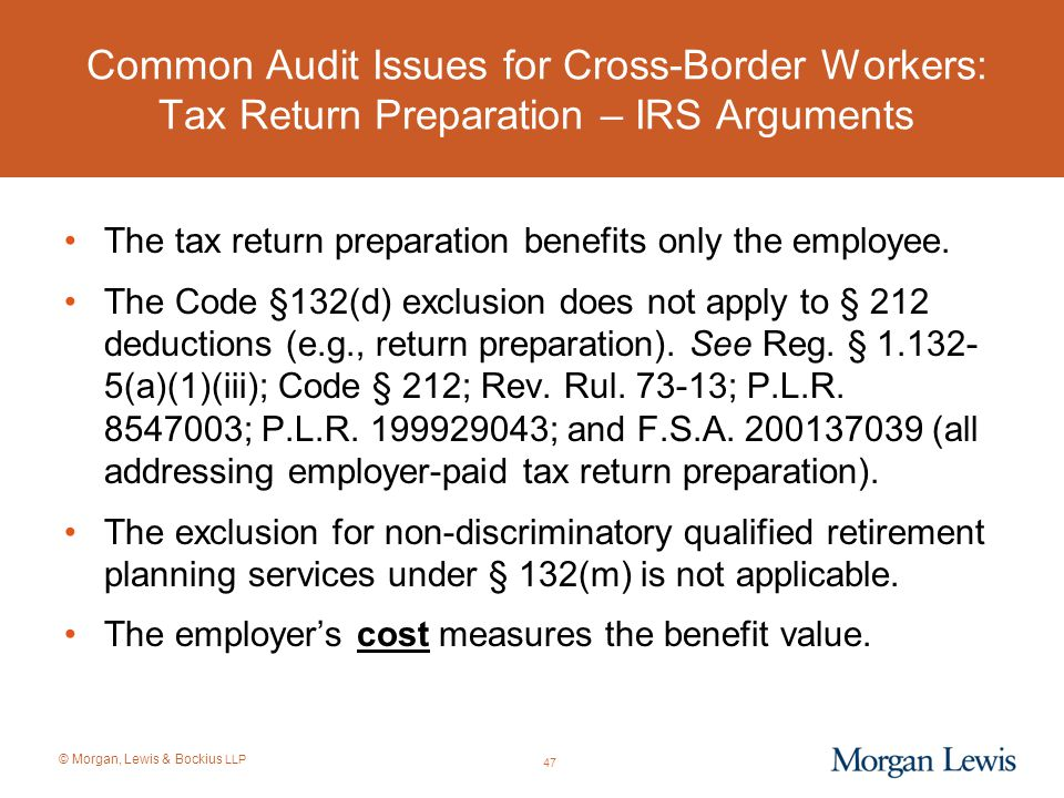 © Morgan, Lewis & Bockius LLP Common Audit Issues for Cross-Border Workers: Tax Return Preparation – IRS Arguments The tax return preparation benefits