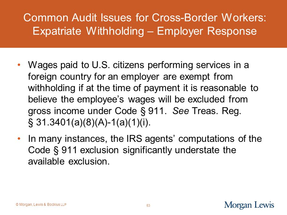 © Morgan, Lewis & Bockius LLP Common Audit Issues for Cross-Border Workers: Expatriate Withholding – Employer Response Wages paid to U.S. citizens per
