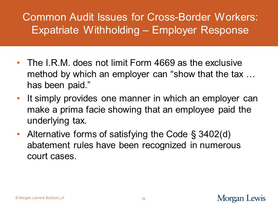 © Morgan, Lewis & Bockius LLP Common Audit Issues for Cross-Border Workers: Expatriate Withholding – Employer Response The I.R.M. does not limit Form