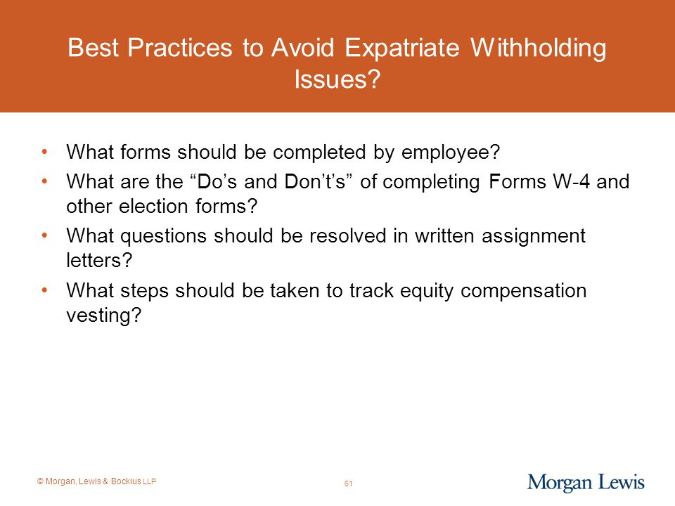 """© Morgan, Lewis & Bockius LLP Best Practices to Avoid Expatriate Withholding Issues? What forms should be completed by employee? What are the """"Do's an"""