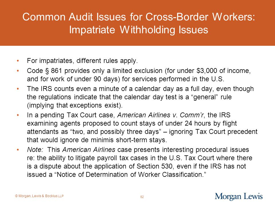 © Morgan, Lewis & Bockius LLP Common Audit Issues for Cross-Border Workers: Impatriate Withholding Issues For impatriates, different rules apply. Code