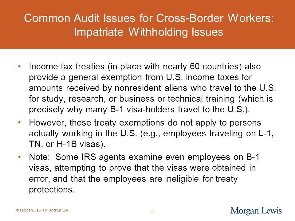 © Morgan, Lewis & Bockius LLP Common Audit Issues for Cross-Border Workers: Impatriate Withholding Issues Income tax treaties (in place with nearly 60