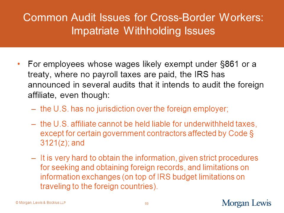 © Morgan, Lewis & Bockius LLP Common Audit Issues for Cross-Border Workers: Impatriate Withholding Issues For employees whose wages likely exempt unde