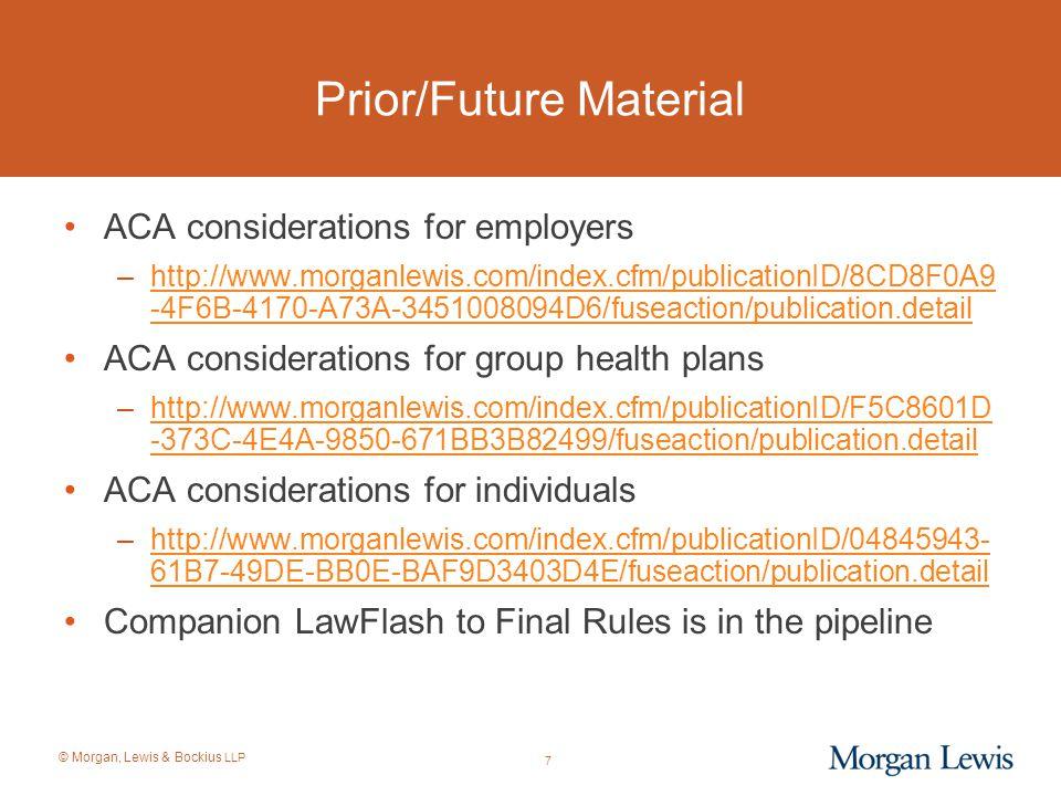 © Morgan, Lewis & Bockius LLP 7 Prior/Future Material ACA considerations for employers –http://www.morganlewis.com/index.cfm/publicationID/8CD8F0A9 -4