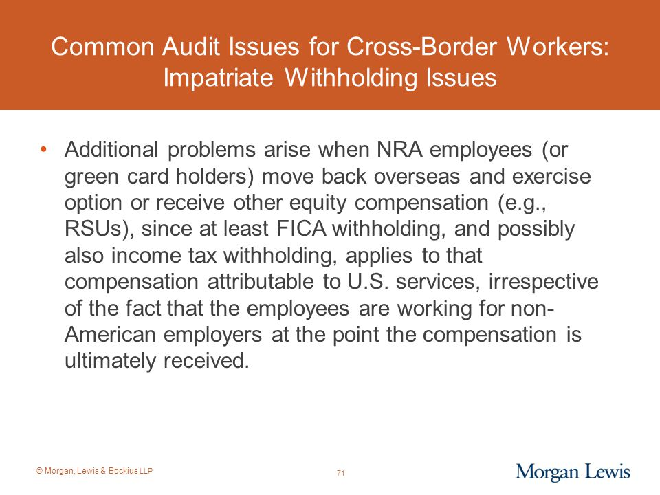 © Morgan, Lewis & Bockius LLP Common Audit Issues for Cross-Border Workers: Impatriate Withholding Issues Additional problems arise when NRA employees