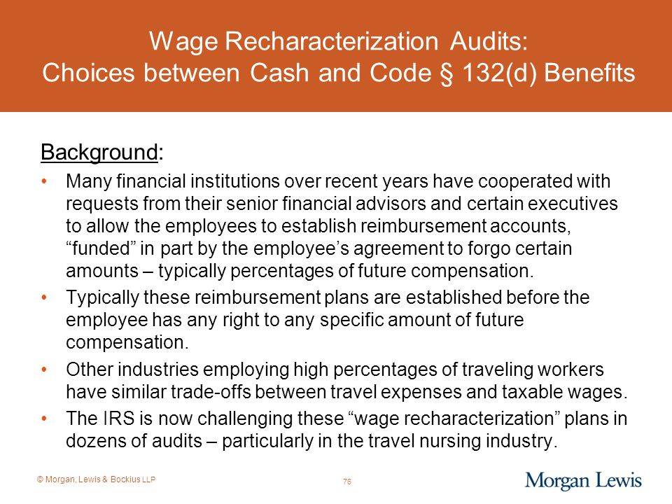 © Morgan, Lewis & Bockius LLP Wage Recharacterization Audits: Choices between Cash and Code § 132(d) Benefits Background: Many financial institutions