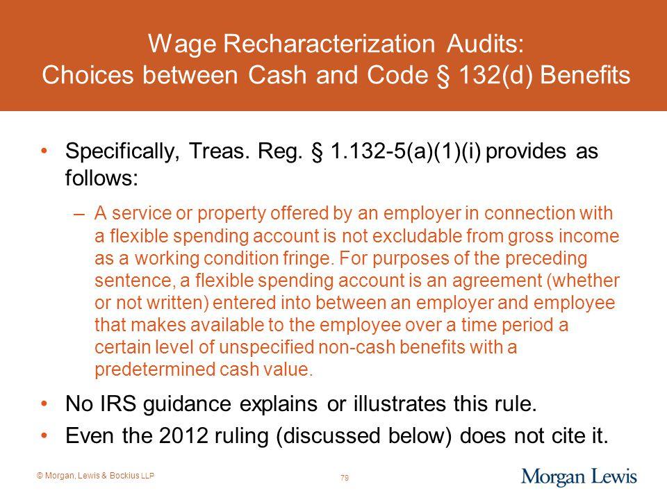 © Morgan, Lewis & Bockius LLP Wage Recharacterization Audits: Choices between Cash and Code § 132(d) Benefits Specifically, Treas. Reg. § 1.132-5(a)(1