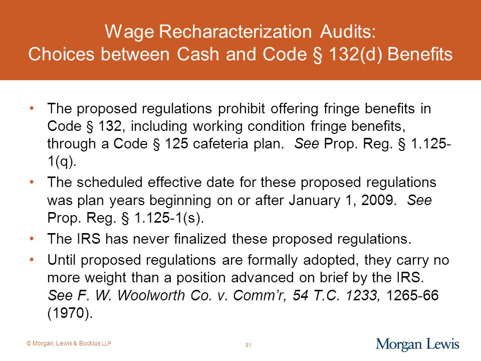 © Morgan, Lewis & Bockius LLP Wage Recharacterization Audits: Choices between Cash and Code § 132(d) Benefits The proposed regulations prohibit offeri