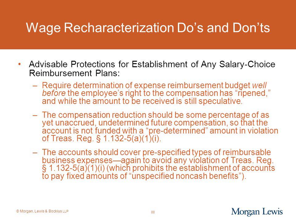 © Morgan, Lewis & Bockius LLP Wage Recharacterization Do's and Don'ts Advisable Protections for Establishment of Any Salary-Choice Reimbursement Plans
