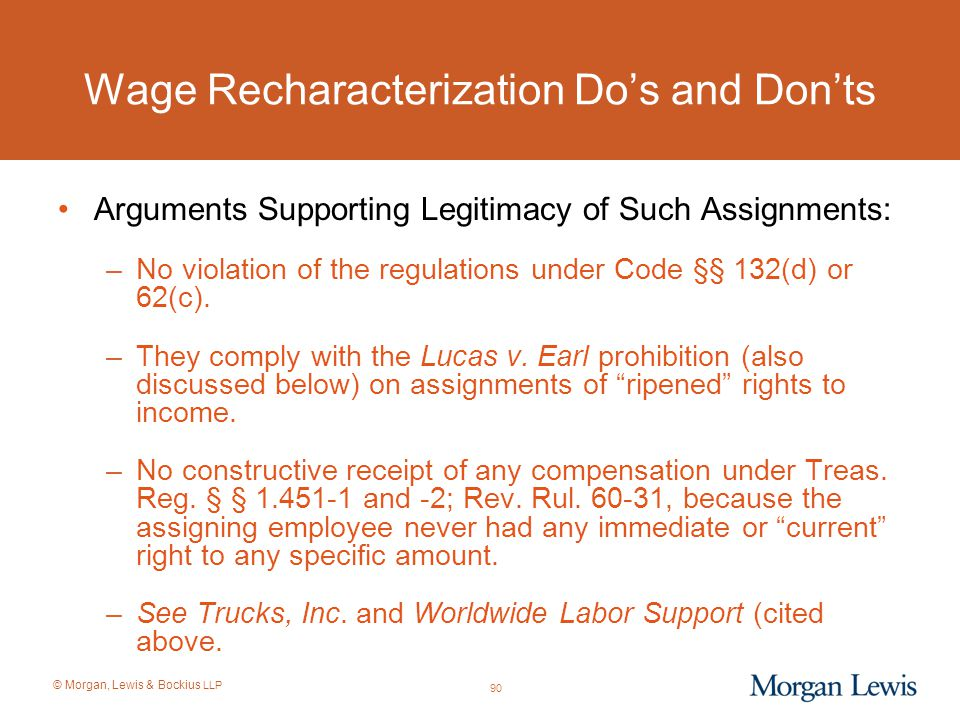© Morgan, Lewis & Bockius LLP Wage Recharacterization Do's and Don'ts Arguments Supporting Legitimacy of Such Assignments: –No violation of the regula