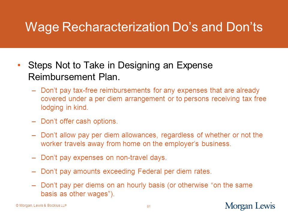© Morgan, Lewis & Bockius LLP Wage Recharacterization Do's and Don'ts Steps Not to Take in Designing an Expense Reimbursement Plan. –Don't pay tax-fre