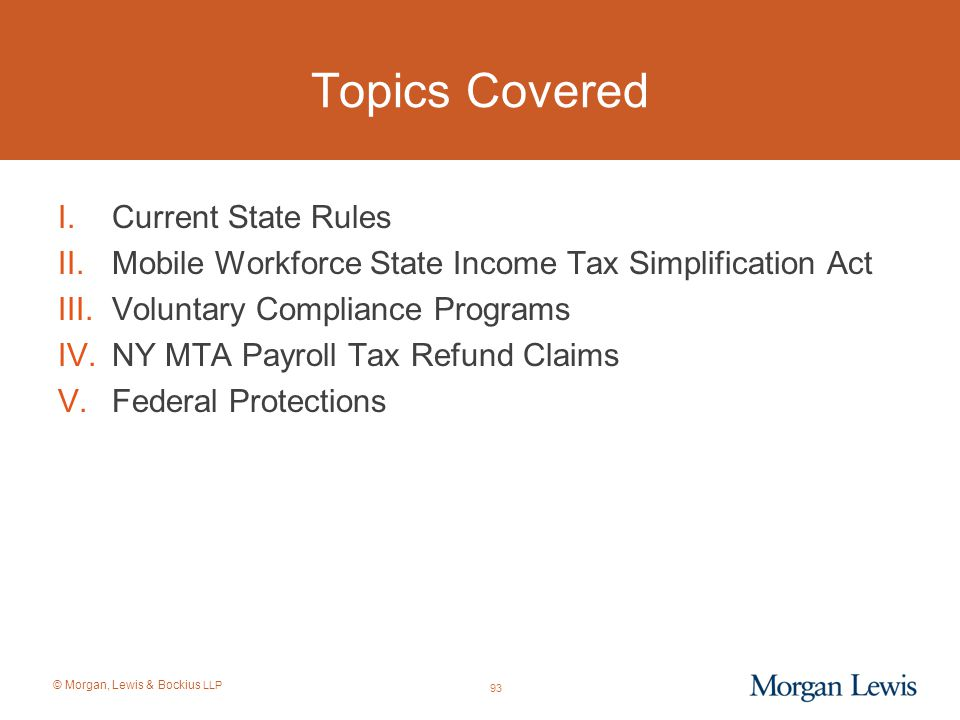 © Morgan, Lewis & Bockius LLP Topics Covered I.Current State Rules II.Mobile Workforce State Income Tax Simplification Act III.Voluntary Compliance Pr