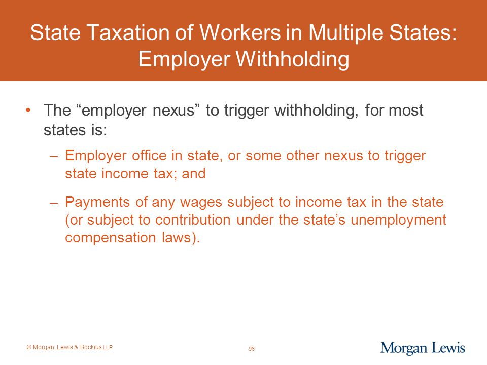 """© Morgan, Lewis & Bockius LLP State Taxation of Workers in Multiple States: Employer Withholding The """"employer nexus"""" to trigger withholding, for most"""