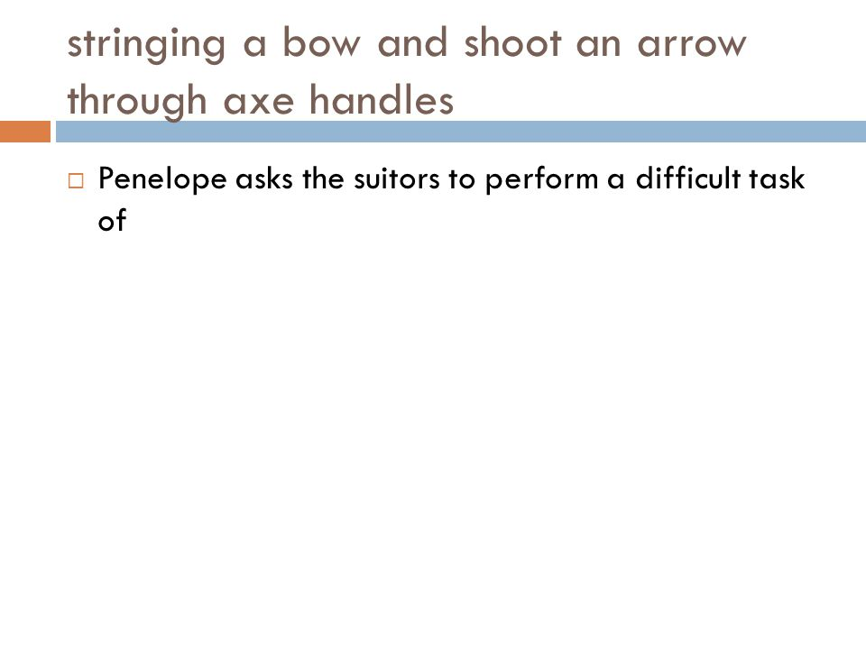 stringing a bow and shoot an arrow through axe handles  Penelope asks the suitors to perform a difficult task of